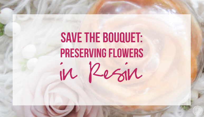 Save the Bouquet: Preserving Flowers in Resin