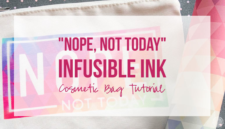 """Nope, Not Today""  Infusible Ink Cosmetic Bag Tutorial"